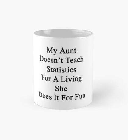 My Aunt Doesn't Teach Statistics For A Living She Does It For Fun  Mug