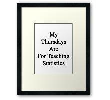 My Thursdays Are For Teaching Statistics  Framed Print
