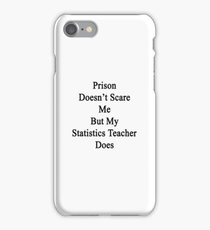 Prison Doesn't Scare Me But My Statistics Teacher Does  iPhone Case/Skin