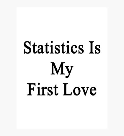 Statistics Is My First Love Photographic Print