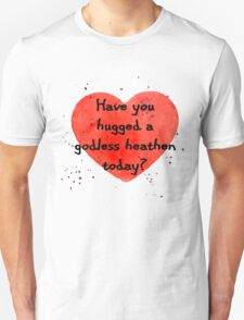 Have you hugged a godless heathen today? Unisex T-Shirt