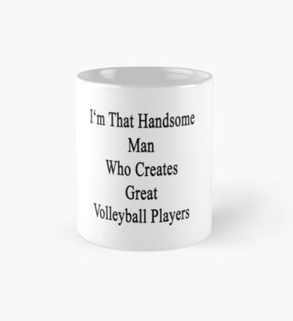 I'm That Handsome Man Who Creates Great Volleyball Players Mug