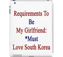 Requirements To Be My Girlfriend: *Must Love South Korea  iPad Case/Skin