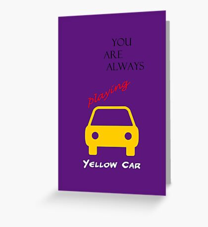 You Are Always Playing Yellow Car Greeting Card