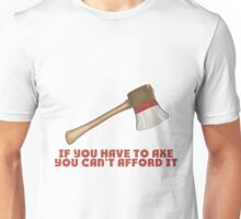 If You Have to Axe, You Can't Afford It Unisex T-Shirt