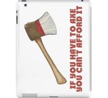 If You Have to Axe, You Can't Afford It iPad Case/Skin