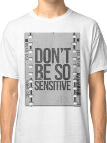 Don't Be So Sensitive! Classic T-Shirt