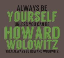 Be Yourself, unless you can be HOWARD! by TheMoultonator