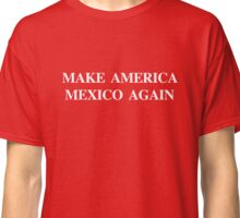 Make America Mexico Again Classic T-Shirt