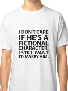 I don't care if he's a fictional character  Classic T-Shirt
