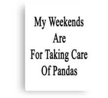 My Weekends Are For Taking Care Of Pandas  Canvas Print