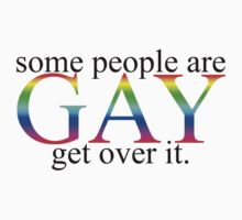 Some people are gay get over it by Boogiemonst