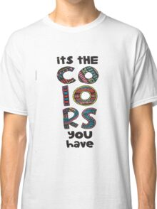 its colors you have Classic T-Shirt
