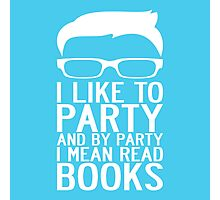 I LIKE TO PARTY AND BY PARTY I MEAN READ BOOKS Photographic Print