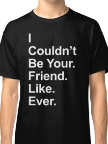 I Couldn't Be Your Friend Like Ever Classic T-Shirt