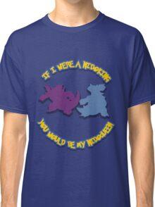 If I were a Nidoking, you would be my Nidoqueen Classic T-Shirt