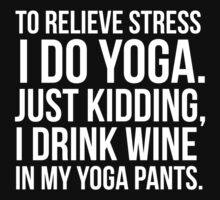 To relieve stress I do yoga, just kidding I drink wine in my yoga pants! by howardhbaugh