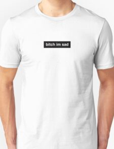 bitch im sad Unisex T-Shirt