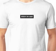bitch im sad Unisex T-Shirt