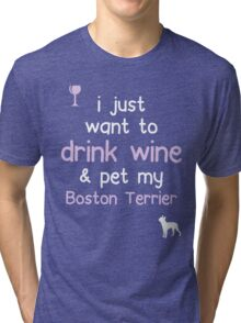 I just want to drink wine and pet my Boston terrier Tri-blend T-Shirt