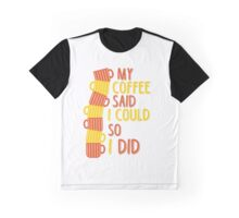 my coffee said i could so i did Graphic T-Shirt