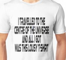 I travelled to the centre of the universe and all I got was this lousy t-shirt Unisex T-Shirt