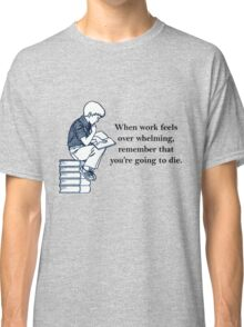 when work feels overwhelming,remember that you're going to die  Classic T-Shirt
