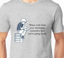 when work feels overwhelming,remember that you're going to die  Unisex T-Shirt