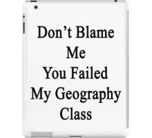 Don't Blame Me You Failed My Geography Class  iPad Case/Skin