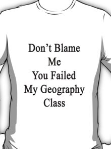 Don't Blame Me You Failed My Geography Class  T-Shirt