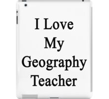 I Love My Geography Teacher  iPad Case/Skin