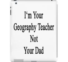 I'm Your Geography Teacher Not Your Dad  iPad Case/Skin