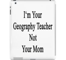 I'm Your Geography Teacher Not Your Mom  iPad Case/Skin