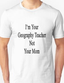 I'm Your Geography Teacher Not Your Mom  Unisex T-Shirt