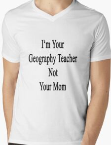 I'm Your Geography Teacher Not Your Mom  Mens V-Neck T-Shirt