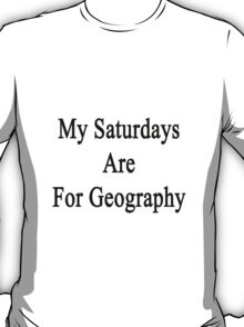 My Saturdays Are For Geography  T-Shirt