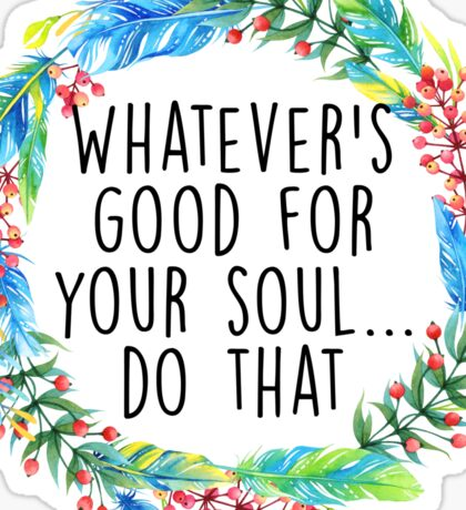 Whatever's good for your soul Sticker