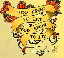 Too Kawaii to Live Too Sugoi to Die by Kaleigh Jacobson