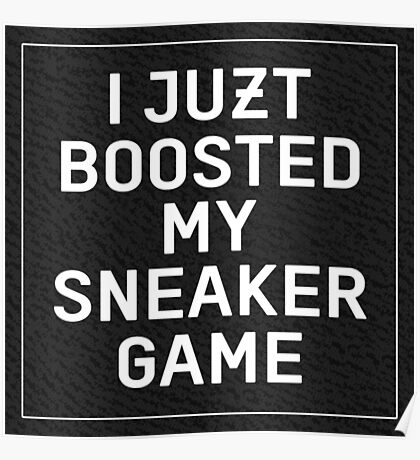 I Juzt Boosted My Sneaker Game - Black Poster