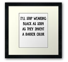 I'll stop wearing black when they make a darker color Framed Print