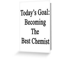 Today's Goal: Becoming The Best Chemist Greeting Card