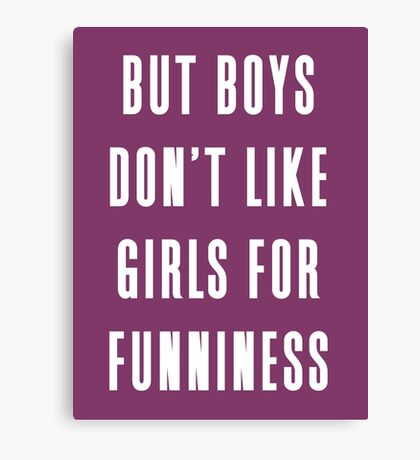 But boys don't like girls for funniness Canvas Print