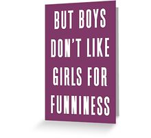 But boys don't like girls for funniness Greeting Card
