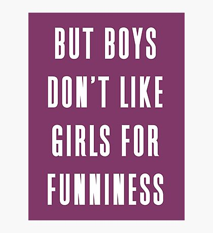 But boys don't like girls for funniness Photographic Print