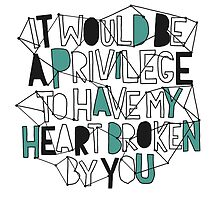 It Would Be A Privilege To Have My Heart Broken By You by alice5854