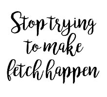 Mean Girls - Stop trying to make fetch happen Photographic Print