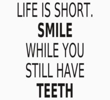 Life Is Short. Smile While You Still Have Teeth by coolfuntees