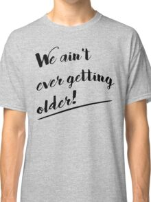 We Ain't Ever Getting Older! Classic T-Shirt