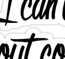 I Can't Without Coffee Sticker