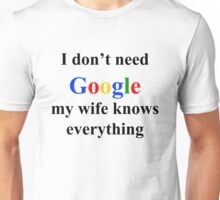 I don't need google, my wife knows everything Unisex T-Shirt